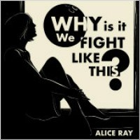 "Alice Ray - ""Why Is It We Fight Like This?"""